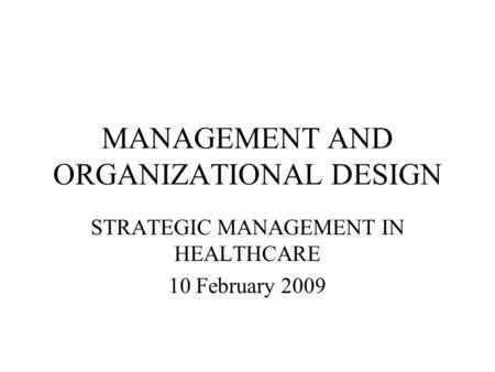 MANAGEMENT AND ORGANIZATIONAL DESIGN STRATEGIC MANAGEMENT IN HEALTHCARE 10 February 2009.