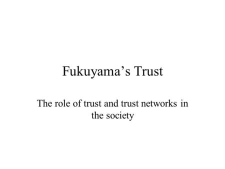 Fukuyama's Trust The role of trust and trust networks in the society.