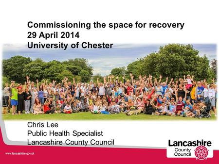 Commissioning the space for recovery 29 April 2014 University of Chester Chris Lee Public Health Specialist Lancashire County Council.
