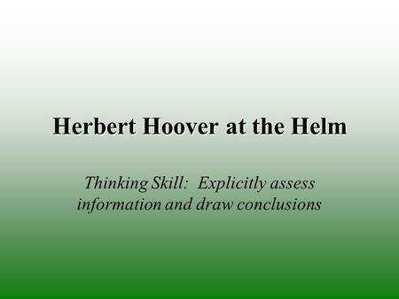 Herbert Hoover at the Helm Thinking Skill: Explicitly assess information and draw conclusions.