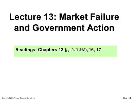 Slide 17-1 Copyright © 2000 Pearson Education Canada Inc. Lecture 13: Market Failure and Government Action Readings: Chapters 13 ( pp.313-315 ), 16, 17.