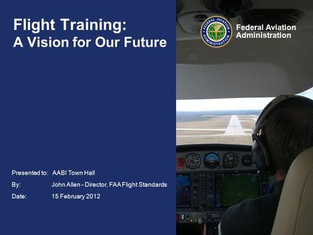 Federal Aviation Administration Presented to: AABI Town Hall By: John Allen - Director, FAA Flight Standards Date: 15 February 2012 Flight Training: A.