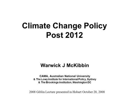 Climate Change Policy Post 2012 Warwick J McKibbin CAMA, Australian National University & The Lowy Institute for International Policy, Sydney & The Brookings.
