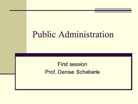 Public Administration First session Prof. Denise Scheberle.