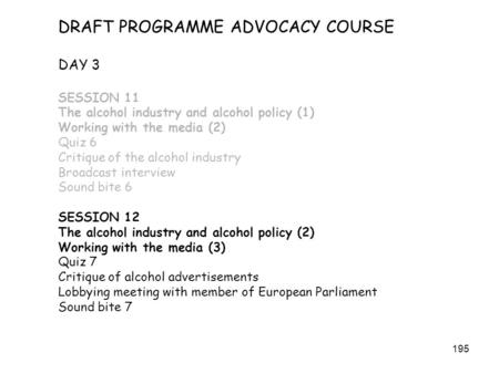 195 DRAFT PROGRAMME ADVOCACY COURSE DAY 3 SESSION 11 The alcohol industry and alcohol policy (1) Working with the media (2) Quiz 6 Critique of the alcohol.
