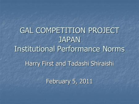 GAL COMPETITION PROJECT JAPAN Institutional Performance Norms Harry First and Tadashi Shiraishi February 5, 2011.