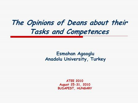 The Opinions of Deans about their Tasks and Competences Esmahan Agaoglu Anadolu University, Turkey ATEE 2010 August 25-31, 2010 BUDAPEST, HUNGARY.