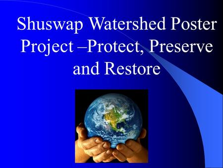 Shuswap Watershed Poster Project –Protect, Preserve and Restore.