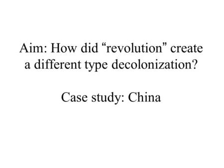 "Aim: How did "" revolution "" create a different type decolonization? Case study: China."