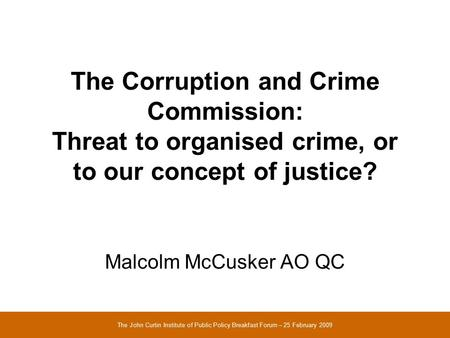 The Corruption and Crime Commission: Threat to organised crime, or to our concept of justice? Malcolm McCusker AO QC The John Curtin Institute of Public.