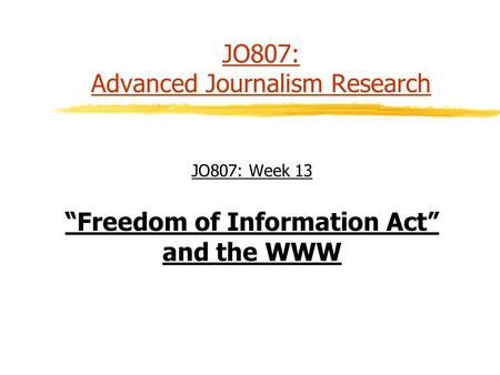 "JO807: Advanced Journalism Research JO807: Week 13 ""Freedom of Information Act"" and the WWW."