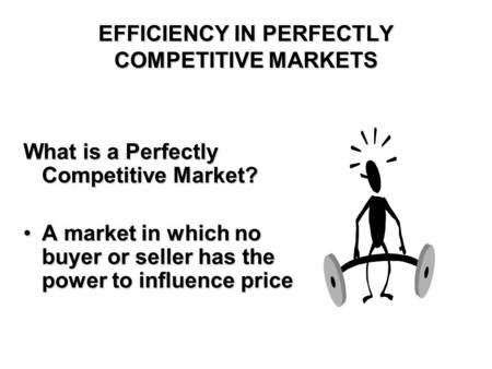 EFFICIENCY IN PERFECTLY COMPETITIVE MARKETS What is a Perfectly Competitive Market? A market in which no buyer or seller has the power to influence priceA.