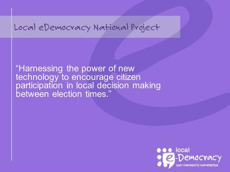 "Local eDemocracy National Project ""Harnessing the power of new technology to encourage citizen participation in local decision making between election."