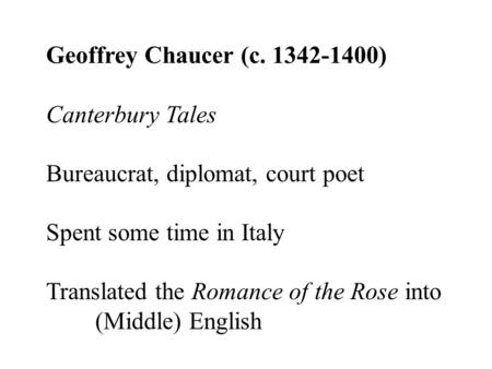 Geoffrey Chaucer (c. 1342-1400) Canterbury Tales Bureaucrat, diplomat, court poet Spent some time in Italy Translated the Romance of the Rose into (Middle)