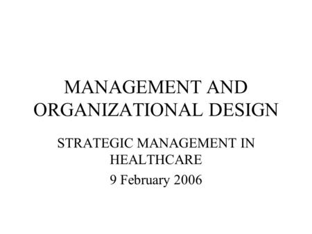 MANAGEMENT AND ORGANIZATIONAL DESIGN STRATEGIC MANAGEMENT IN HEALTHCARE 9 February 2006.