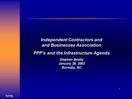 Kpmg 1 Independent Contractors and and Businesses Association PPP's and the Infrastructure Agenda Stephen Beatty January 29, 2002 Burnaby, BC.