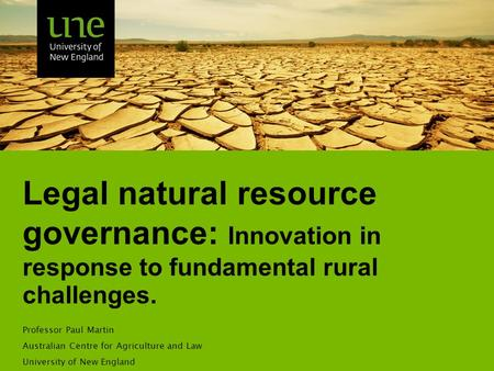Legal natural resource governance: Innovation in response to fundamental rural challenges. Professor Paul Martin Australian Centre for Agriculture and.