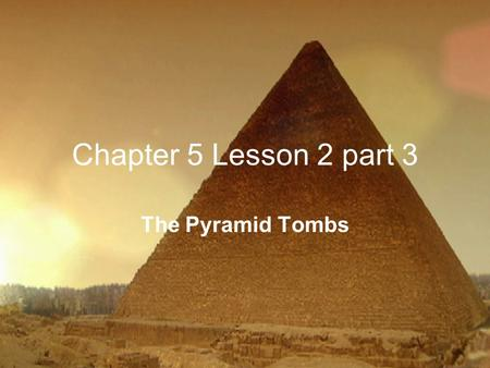Chapter 5 Lesson 2 part 3 The Pyramid Tombs. Pyramid Tombs p. 113 Purpose – to hold the bodies of pharaohs built to honor their ruler protected the bodies.
