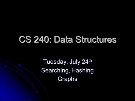 CS 240: Data Structures Tuesday, July 24 th Searching, Hashing Graphs.