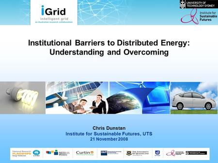Institutional Barriers to Distributed Energy: Understanding and Overcoming Chris Dunstan Institute for Sustainable Futures, UTS 21 November 2008.