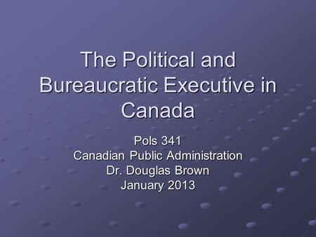The Political and Bureaucratic Executive in Canada Pols 341 Canadian Public Administration Dr. Douglas Brown January 2013.
