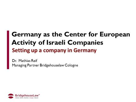 Germany as the Center for European Activity of Israeli Companies Setting up a company in Germany Dr. Mathias Reif Managing Partner Bridgehouselaw Cologne.