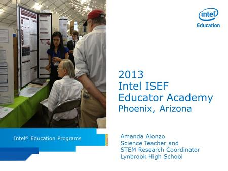 Intel ISEF Educator Academy Intel ® Education Programs 2013 Intel ISEF Educator Academy Phoenix, Arizona Amanda Alonzo Science Teacher and STEM Research.