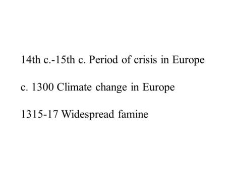 14th c.-15th c. Period of crisis in Europe c. 1300 Climate change in Europe 1315-17 Widespread famine.