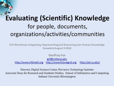 Evaluating (Scientific) Knowledge for people, documents, organizations/activities/communities ICiS Workshop: Integrating, Representing and Reasoning over.
