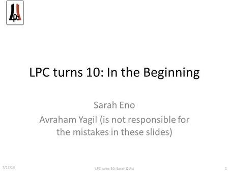 LPC turns 10: In the Beginning Sarah Eno Avraham Yagil (is not responsible for the mistakes in these slides) 7/17/14 LPC turns 10: Sarah & Avi 1.
