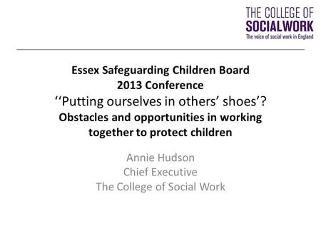 Essex Safeguarding Children Board 2013 Conference ''Putting ourselves in others' shoes'? Obstacles and opportunities in working together to protect children.