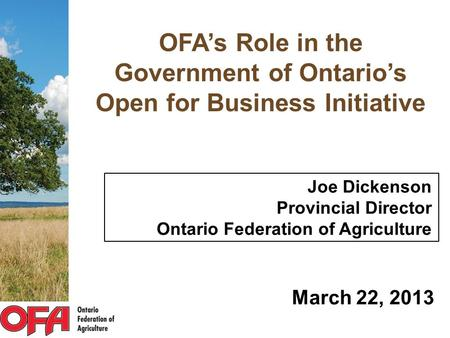 OFA's Role in the Government of Ontario's Open for Business Initiative Joe Dickenson Provincial Director Ontario Federation of Agriculture March 22, 2013.