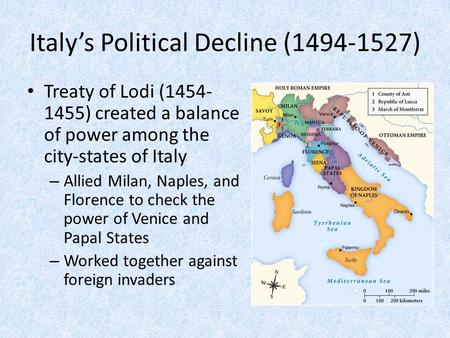 Italy's Political Decline (1494-1527) Treaty of Lodi (1454- 1455) created a balance of power among the city-states of Italy – Allied Milan, Naples, and.