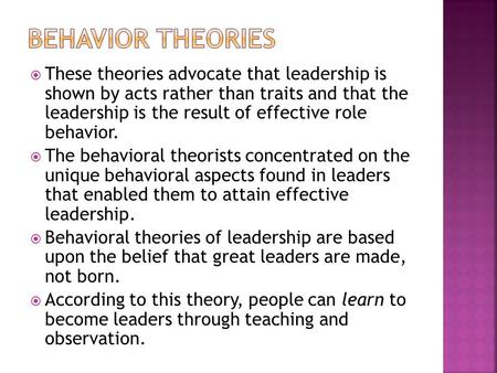  These theories advocate that leadership is shown by acts rather than traits and that the leadership is the result of effective role behavior.  The behavioral.