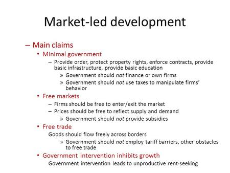 Market-led development – Main claims Minimal government – Provide order, protect property rights, enforce contracts, provide basic infrastructure, provide.