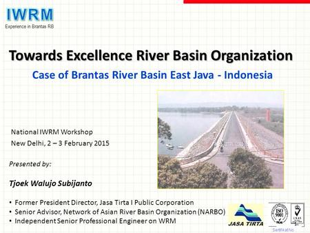 Experience in Brantas RB Towards Excellence River Basin Organization Case of Brantas River Basin East Java - Indonesia Sertifikat No. Q9755 Presented by: