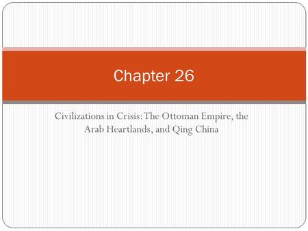Chapter 26 Civilizations in Crisis: The Ottoman Empire, the Arab Heartlands, <strong>and</strong> Qing <strong>China</strong>.