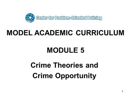 1 MODEL ACADEMIC CURRICULUM MODULE 5 Crime Theories and Crime Opportunity.
