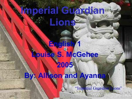 "Imperial Guardian Lions English 1 Louise S. McGehee 2005 By: Allison and Ayanna ""Imperial Guardian Lions"""