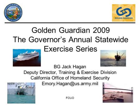 FOUO Golden Guardian 2009 The Governor's Annual Statewide Exercise Series BG Jack Hagan Deputy Director, Training & Exercise Division California Office.
