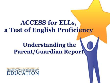 ACCESS for ELLs, a Test of English Proficiency Understanding the Parent/Guardian Report.