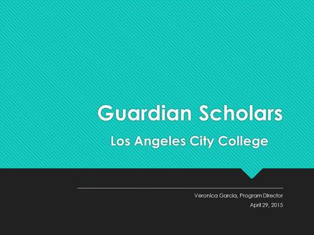 Guardian Scholars Los Angeles City College ___________________________________________________________________ Veronica Garcia, Program Director April.