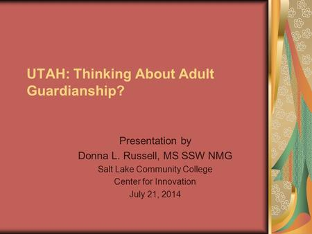UTAH: Thinking About Adult Guardianship? Presentation by Donna L. Russell, MS SSW NMG Salt Lake Community College Center for Innovation July 21, 2014.
