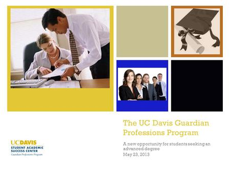 + The UC Davis Guardian Professions Program A new opportunity for students seeking an advanced degree May 23, 2013.