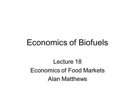 Economics of Biofuels Lecture 18 Economics of Food Markets Alan Matthews.