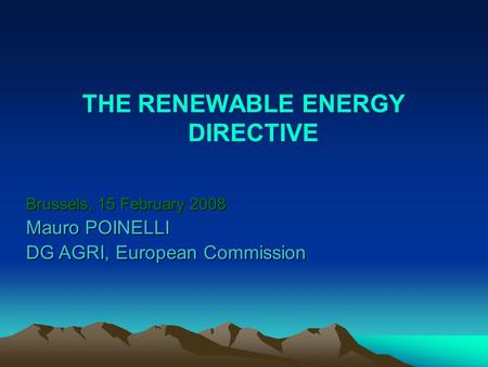 THE RENEWABLE ENERGY DIRECTIVE Brussels, 15 February 2008 Mauro POINELLI DG AGRI, European Commission.