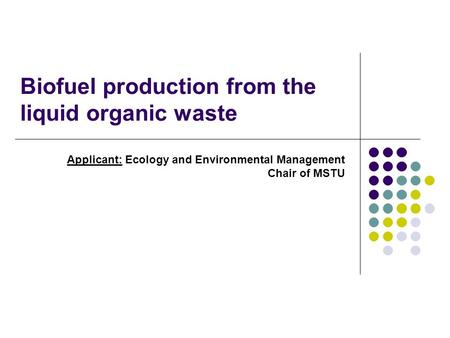 Biofuel production from the liquid organic waste Applicant: Ecology and Environmental Management Chair of MSTU.
