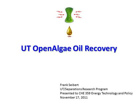 UT OpenAlgae Oil Recovery Frank Seibert UT/Separations Research Program Presented to CHE 359 Energy Technology and Policy November 17, 2011.