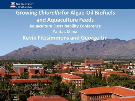 Growing Chlorella for Algae-Oil Biofuels and Aquaculture Feeds Aquaculture Sustainability Conference Yantai, China Kevin Fitzsimmons and George Lin.