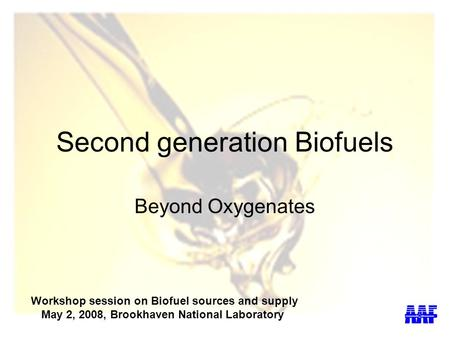 Second generation Biofuels Beyond Oxygenates Workshop session on Biofuel sources and supply May 2, 2008, Brookhaven National Laboratory.